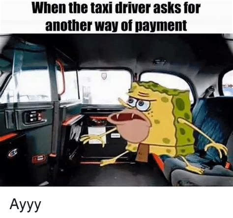 Taxi Driver Meme - when the taxi driver asks for another way of payment ayyy