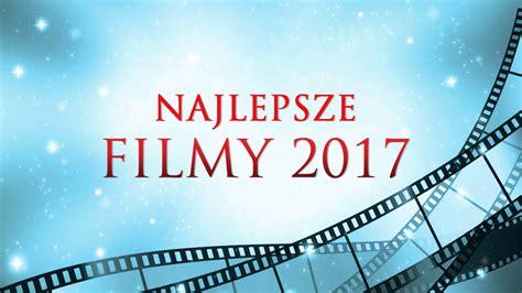 filmy 2017 online najlepsze filmy 2017 vod