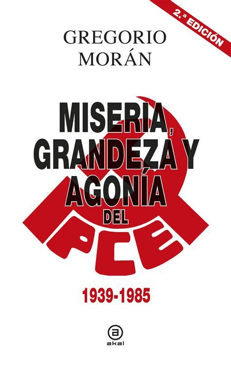 libro miseria grandeza y agona miseria grandeza y agon 237 a del partido comunista de espa 241 a 1939 1985 akal