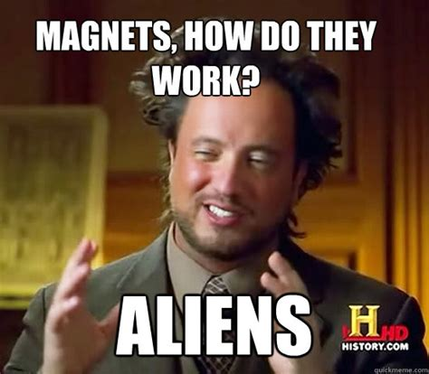 Magnets How Do They Work Meme - magnets how do they work aliens ancient aliens quickmeme