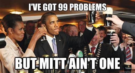 I Ve Got 99 Problems Meme - i ve got 99 problems but mitt ain t one gangsta obama