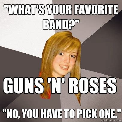 R Memes - quot what s your favorite band quot guns n roses quot no you have