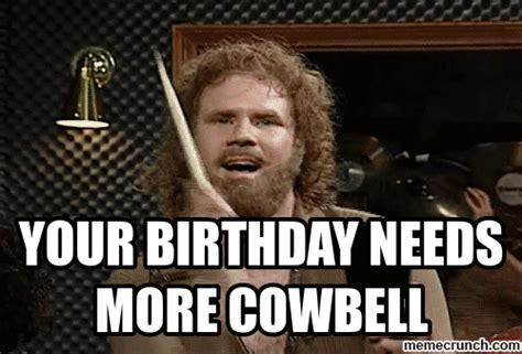More Cowbell Meme - your birthday needs more cowbell