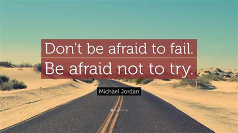 how to a not to be scared michael quote don t be afraid to fail be afraid not to try 22