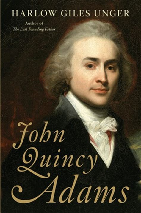presidential biography list review of john quincy adams by harlow unger my journey