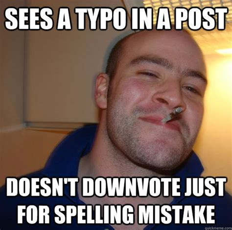 Spelling Meme - sees a typo in a post doesn t downvote just for spelling