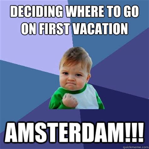 Amsterdam Memes - deciding where to go on first vacation amsterdam