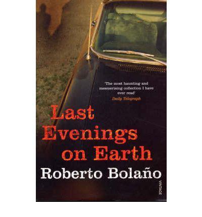 last evenings on earth last evenings on earth roberto bolano 9780099469421