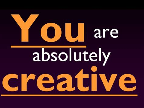 Creative You you are creative absolutely