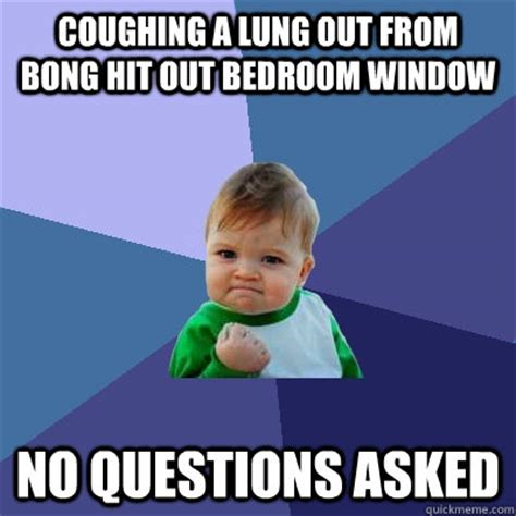 coughing in bedroom only coughing a lung out from bong hit out bedroom window no