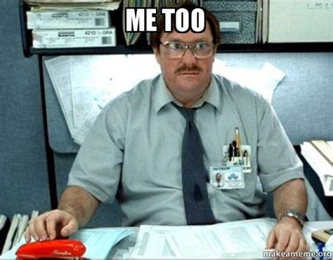 Me Too Meme - me too milton from office space make a meme