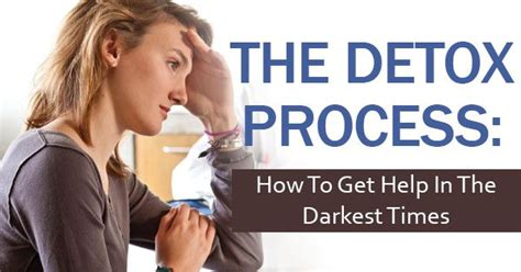 When Is The Detox Time In The by The Detox Process How To Get Help In The Darkest Times