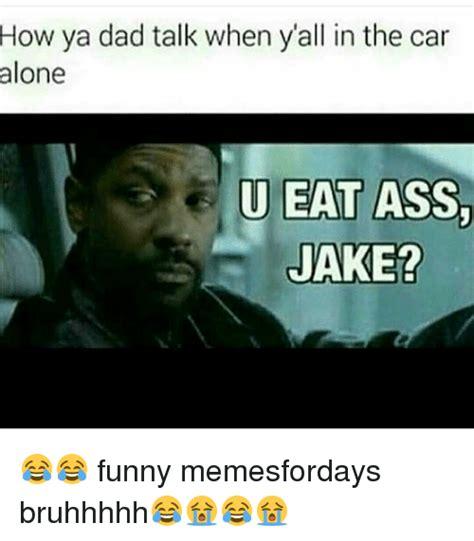 Eating Ass Meme - how ya dad talk when yall in the car alone u eat ass jake