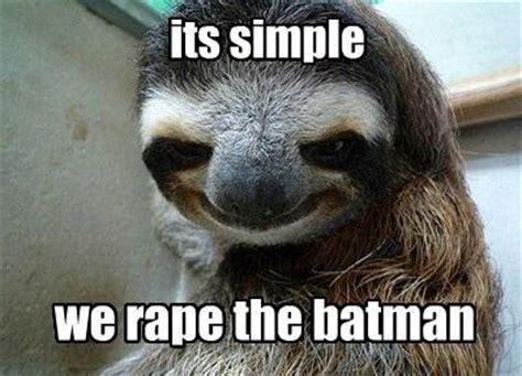 Rape Sloth Meme - rape the batman sloths know your meme
