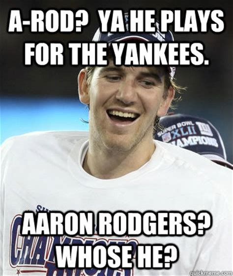 Arod Meme - a rod ya he plays for the yankees aaron rodgers whose he eli manning you mad quickmeme