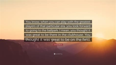 johnny bench quotes johnny bench quote you know when you can play with the