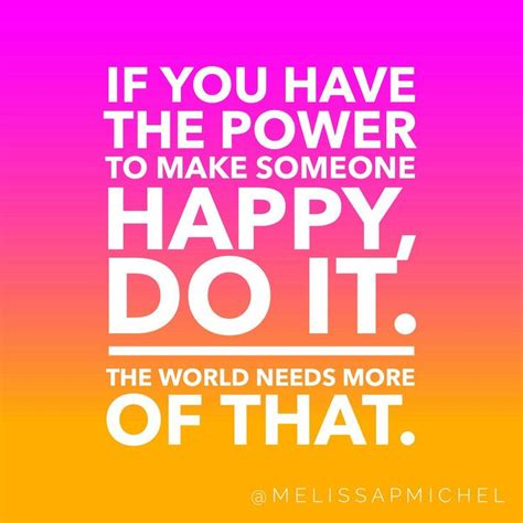 if you the power to make someone happy do it the