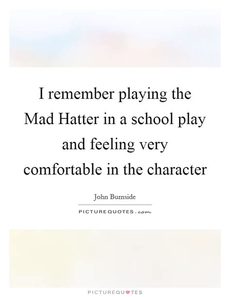 feeling comfortable i remember playing the mad hatter in a school play and