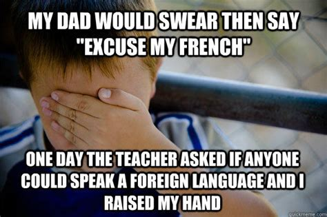 Funny French Memes - my dad would swear then say quot excuse my french quot one day the