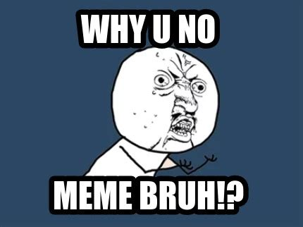 No Meme Picture - meme creator why u no meme bruh meme generator at