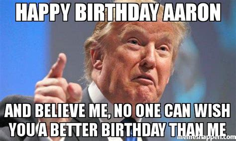 Aaron Meme - happy birthday aaron and believe me no one can wish you a
