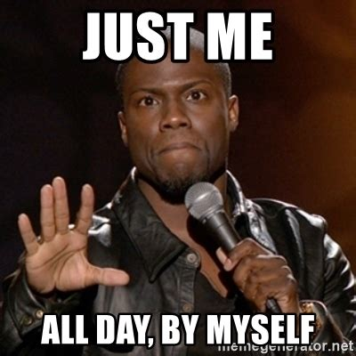 all by myself just me all day by myself kevin hart meme generator