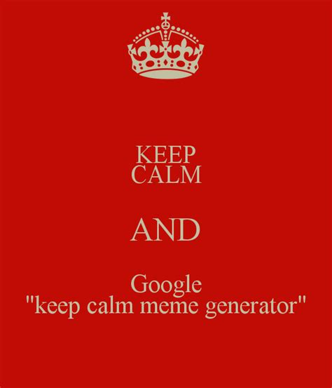 How To Create A Keep Calm Meme - keep calm and google quot keep calm meme generator quot poster