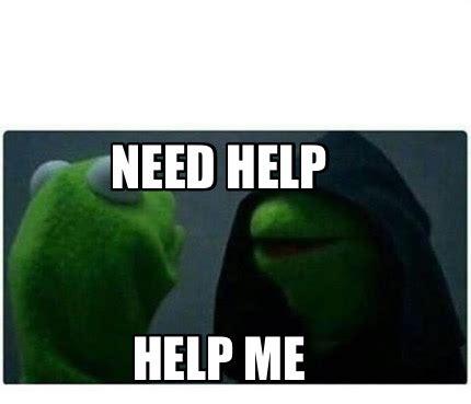 You Need Help Meme - meme creator help me need help meme generator at