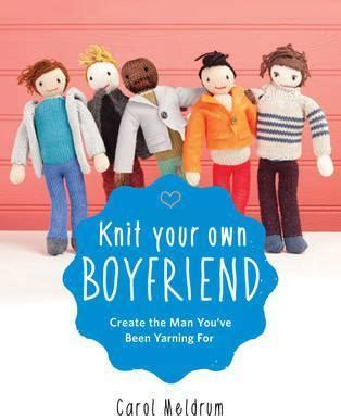 knit your own boyfriend knit your own boyfriend carol meldrum 9781579129903