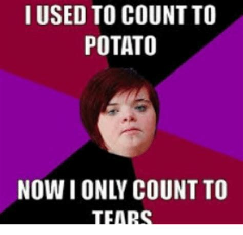 Count To Potato Meme - i used to count to potato tears meme on sizzle