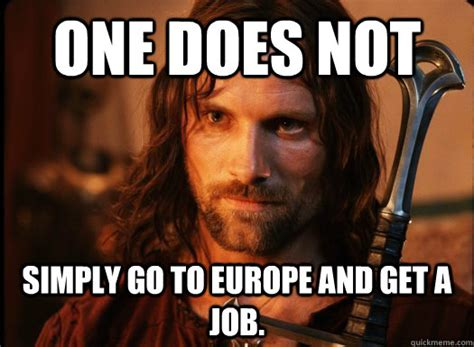 Get A Job Meme - one does not simply go to europe and get a job misc