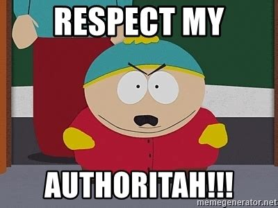 My Respect Meme - respect my authoritah eric cartman meme generator