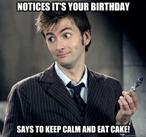 Doctor Who Birthday Meme - says to keep calm and eat cake notices it s your birthday