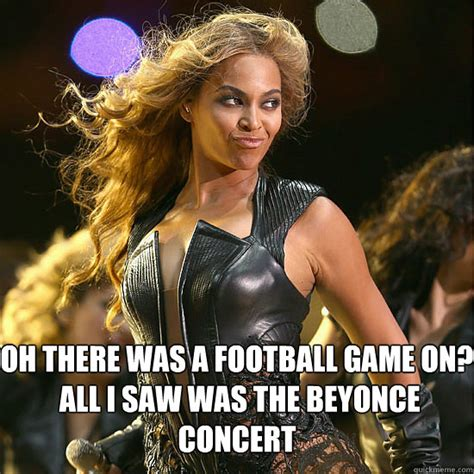 Beyonce Concert Meme - oh there was a football game on all i saw was the beyonce concert beyonce superbowl quickmeme