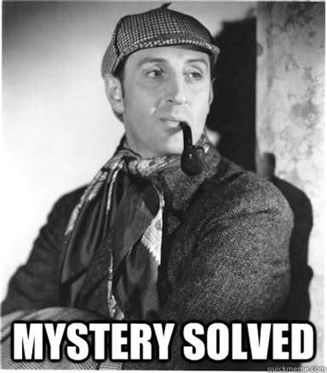 Sherlock Holmes Memes - mystery solved sherlock holmes quickmeme