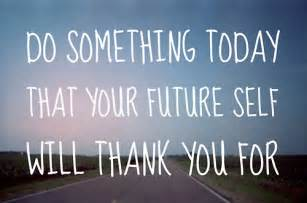 daily quotes do something today that your future self
