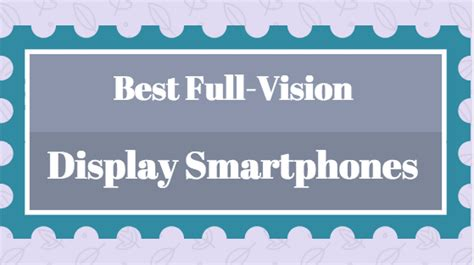 full vision display mobiles list best full vision display smartphones you should know