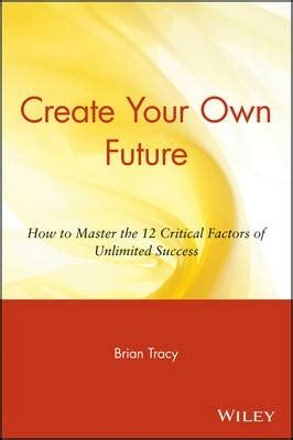 Create Your Own Future create your own future brian tracy 9780471718529