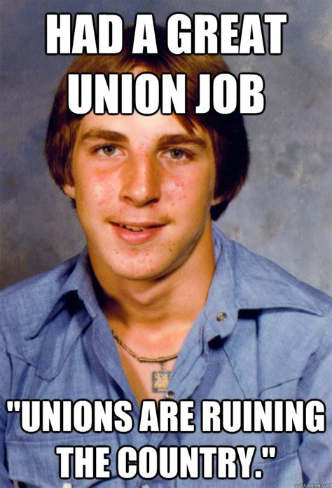 Union Memes - had a great union job quot unions are ruining the country
