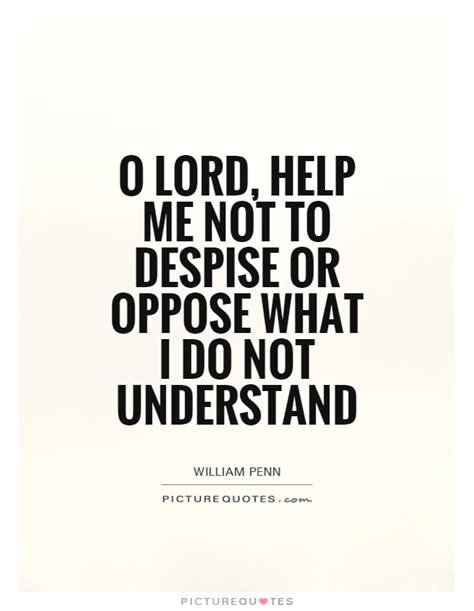 Me Or Not 1 o lord help me not to despise or oppose what i do not understand picture quotes