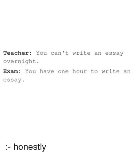 Can T Write Essay by You Can T Write An Essay Overnight You One Hour To Write An Essay Honestly