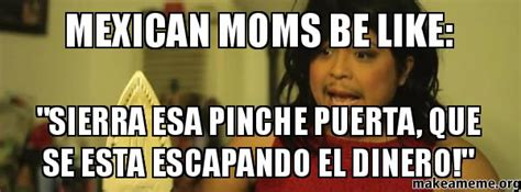 Mexican Moms Be Like Memes - mexican moms be like quot sierra esa pinche puerta que se