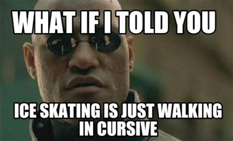 Meme What If - meme creator what if i told you ice skating is just