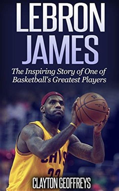 lebron james basketball biography lebron james the inspiring story of one of basketball s