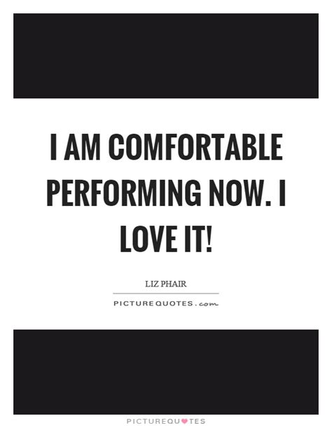 i am comfortable i am comfortable performing now i love it picture quotes