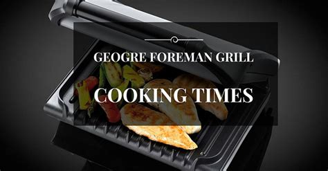 George Foreman Grill Cooking Times by George Foreman Grill Cooking Times All Tips You Need To