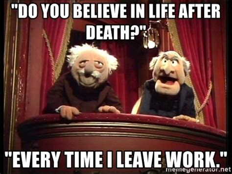 Statler And Waldorf Meme - quot do you believe in life after death quot quot every time i leave