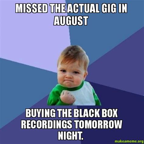 missed the actual gig in august buying the black box