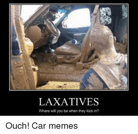 How To Create Funny Memes - laxatives where will you be when they kick in ouch car