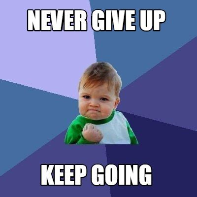 Never Meme - meme creator never give up keep going meme generator at